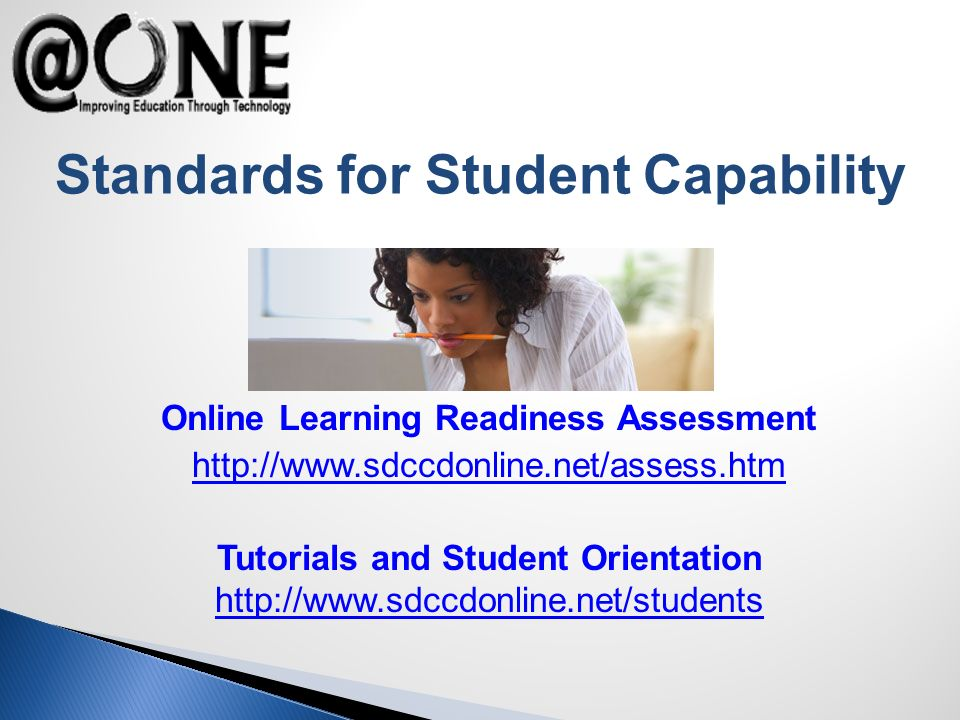 Standards for Student Capability Online Learning Readiness Assessment http://www.sdccdonline.net/assess.htm Tutorials and Student Orientation http://www.sdccdonline.net/students http://www.sdccdonline.net/students