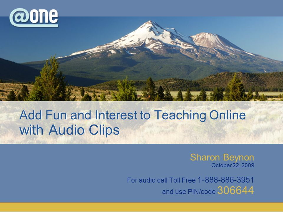 Sharon Beynon October 22, 2009 For audio call Toll Free 1 - 888-886-3951 and use PIN/code 306644 Add Fun and Interest to Teaching Online with Audio Clips