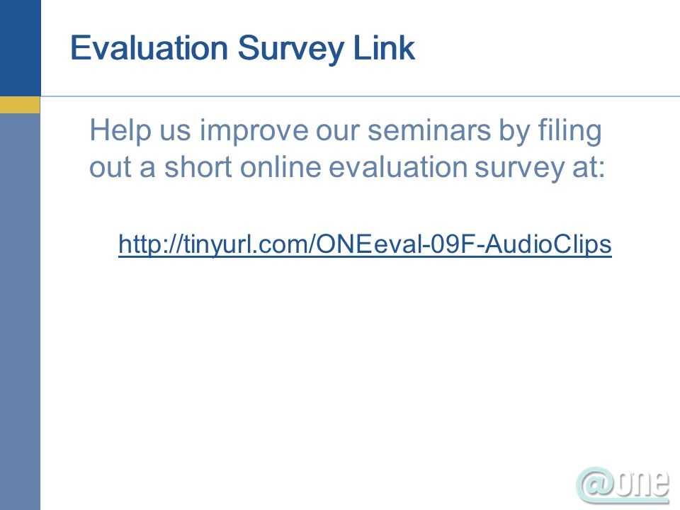 Evaluation Survey Link Help us improve our seminars by filing out a short online evaluation survey at: http://tinyurl.com/ONEeval-09F-AudioClips