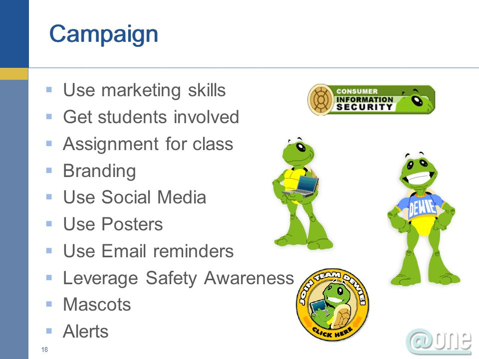Use marketing skills Get students involved Assignment for class Branding Use Social Media Use Posters Use Email reminders Leverage Safety Awareness Mascots Alerts 18