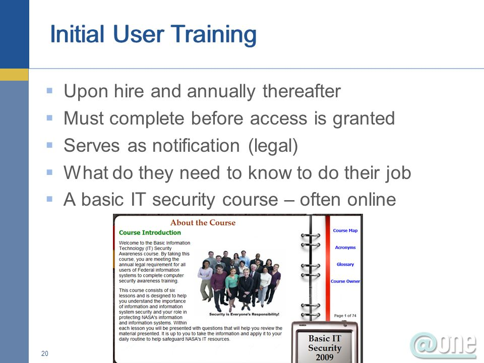 Upon hire and annually thereafter Must complete before access is granted Serves as notification (legal) What do they need to know to do their job A basic IT security course – often online 20