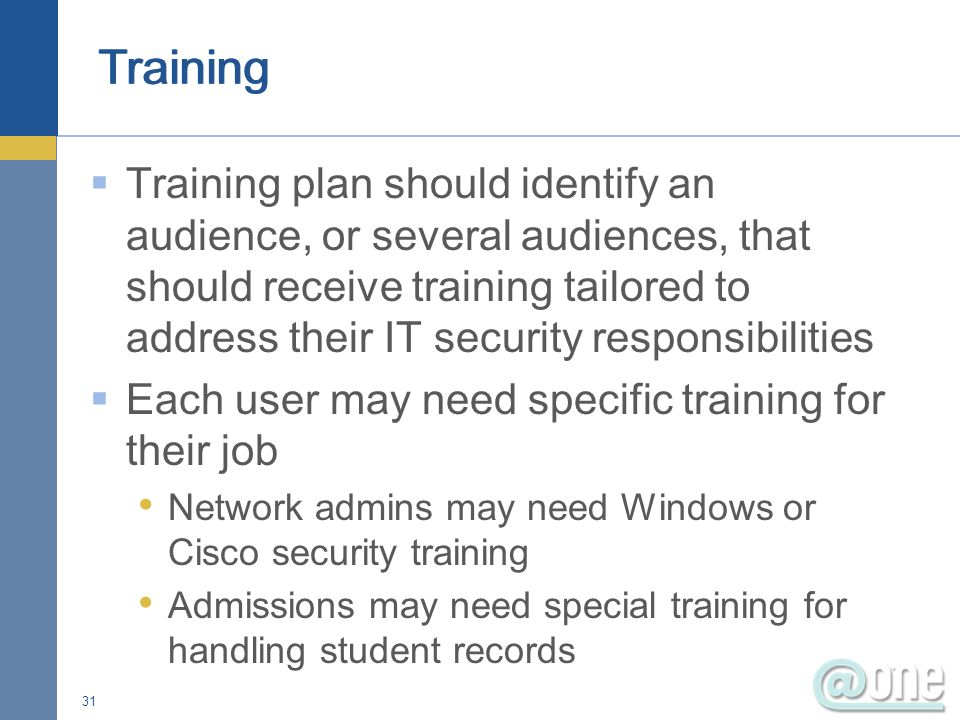Training plan should identify an audience, or several audiences, that should receive training tailored to address their IT security responsibilities Each user may need specific training for their job Network admins may need Windows or Cisco security training Admissions may need special training for handling student records 31