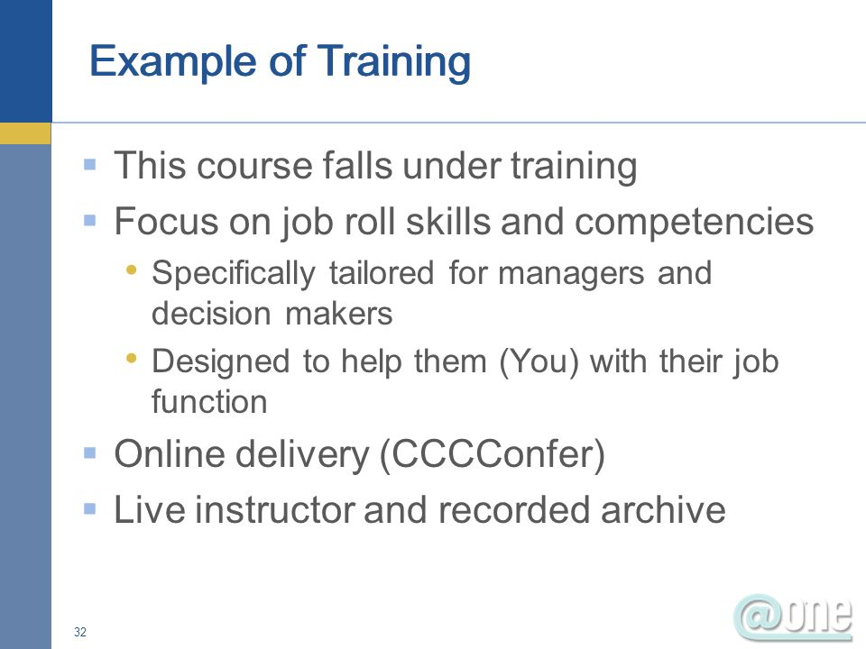 This course falls under training Focus on job roll skills and competencies Specifically tailored for managers and decision makers Designed to help them (You) with their job function Online delivery (CCCConfer) Live instructor and recorded archive 32