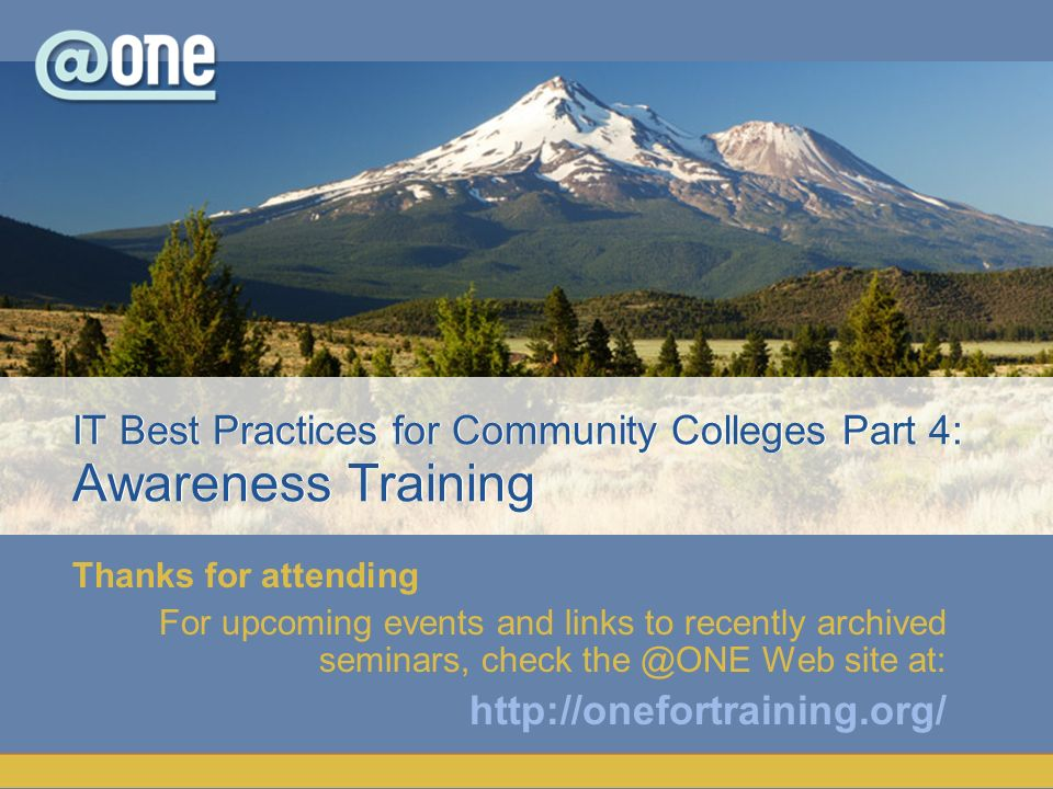 Thanks for attending For upcoming events and links to recently archived seminars, check the @ONE Web site at: http://onefortraining.org/ IT Best Practices for Community Colleges Part 4: Awareness Training
