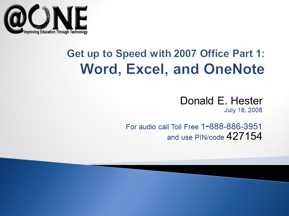 Donald E. Hester July 18, 2008 For audio call Toll Free 1 - 888-886-3951 and use PIN/code 427154 Get up to Speed with 2007 Office Part 1: Word, Excel,