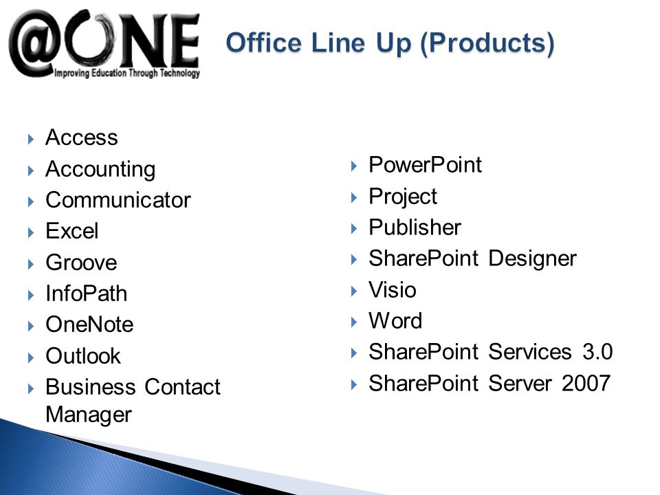 Access Accounting Communicator Excel Groove InfoPath OneNote Outlook Business Contact Manager PowerPoint Project Publisher SharePoint Designer Visio Word SharePoint Services 3.0 SharePoint Server 2007