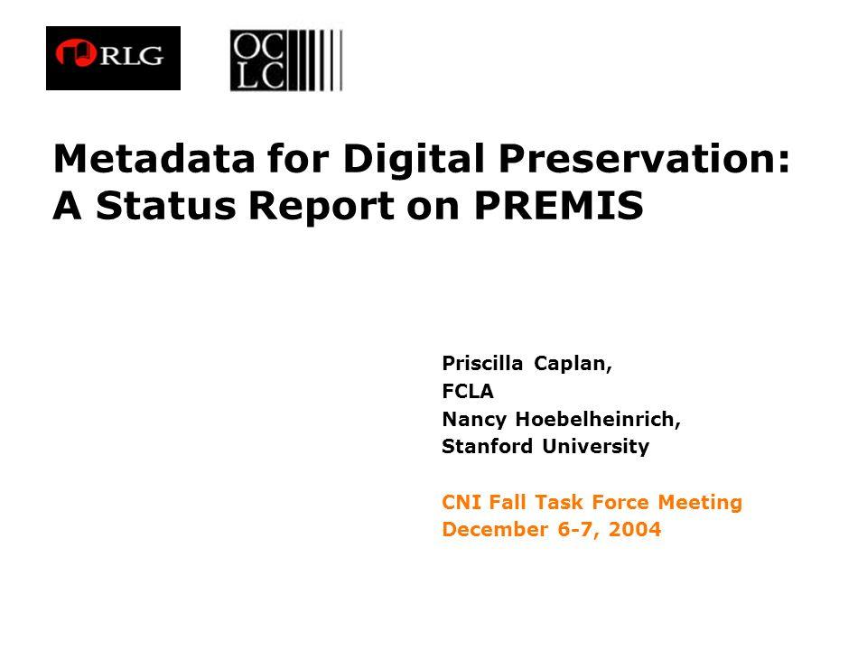 Metadata for Digital Preservation: A Status Report on PREMIS Priscilla Caplan, FCLA Nancy Hoebelheinrich, Stanford University CNI Fall Task Force Meet