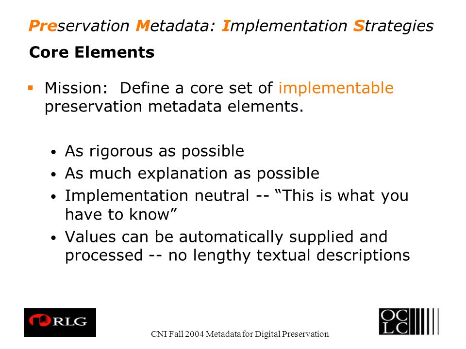 Preservation Metadata: Implementation Strategies CNI Fall 2004 Metadata for Digital Preservation Core Elements Mission: Define a core set of implement