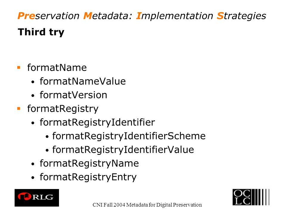 Preservation Metadata: Implementation Strategies CNI Fall 2004 Metadata for Digital Preservation Third try formatName formatNameValue formatVersion fo