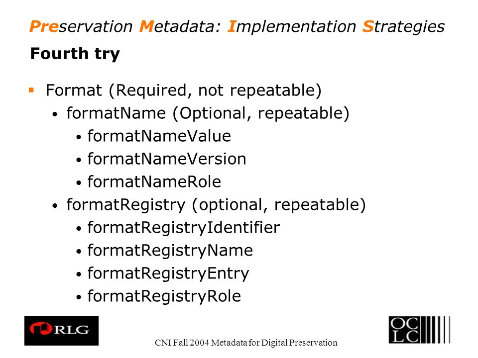 Preservation Metadata: Implementation Strategies CNI Fall 2004 Metadata for Digital Preservation Fourth try Format (Required, not repeatable) formatName (Optional, repeatable) formatNameValue formatNameVersion formatNameRole formatRegistry (optional, repeatable) formatRegistryIdentifier formatRegistryName formatRegistryEntry formatRegistryRole
