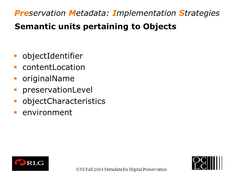 Preservation Metadata: Implementation Strategies CNI Fall 2004 Metadata for Digital Preservation Semantic units pertaining to Objects objectIdentifier contentLocation originalName preservationLevel objectCharacteristics environment