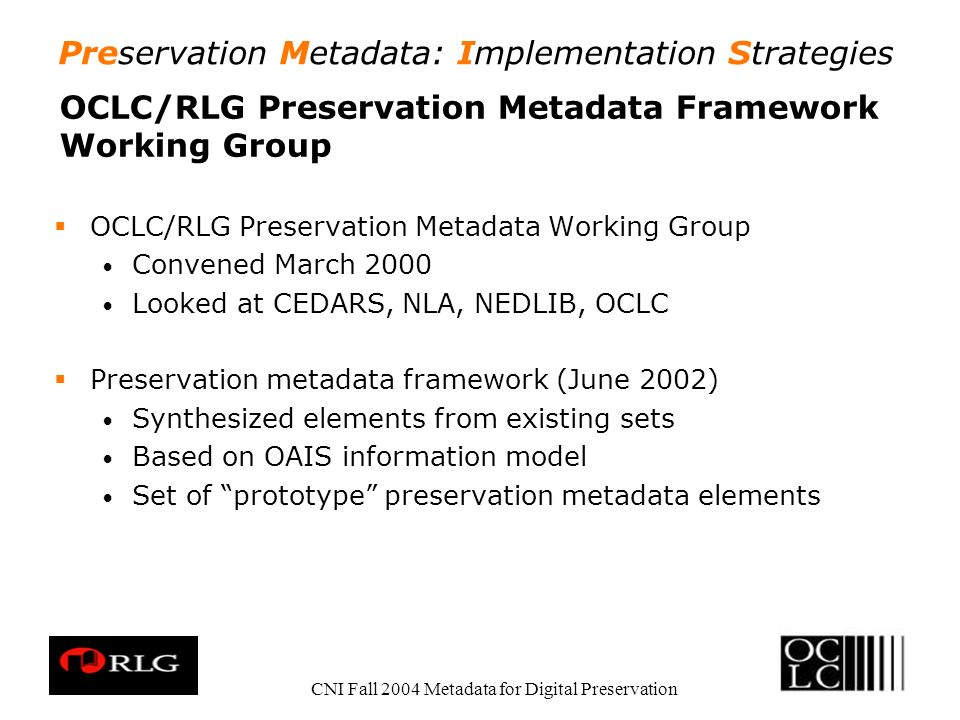 Preservation Metadata: Implementation Strategies CNI Fall 2004 Metadata for Digital Preservation OCLC/RLG Preservation Metadata Framework Working Group OCLC/RLG Preservation Metadata Working Group Convened March 2000 Looked at CEDARS, NLA, NEDLIB, OCLC Preservation metadata framework (June 2002) Synthesized elements from existing sets Based on OAIS information model Set of prototype preservation metadata elements