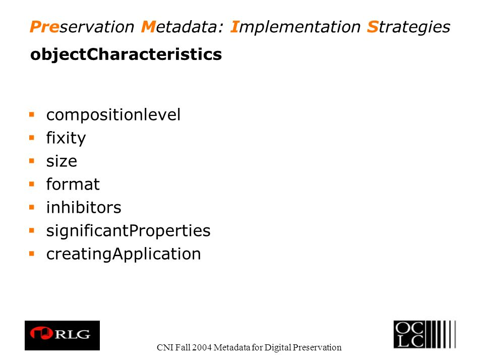 Preservation Metadata: Implementation Strategies CNI Fall 2004 Metadata for Digital Preservation objectCharacteristics compositionlevel fixity size format inhibitors significantProperties creatingApplication