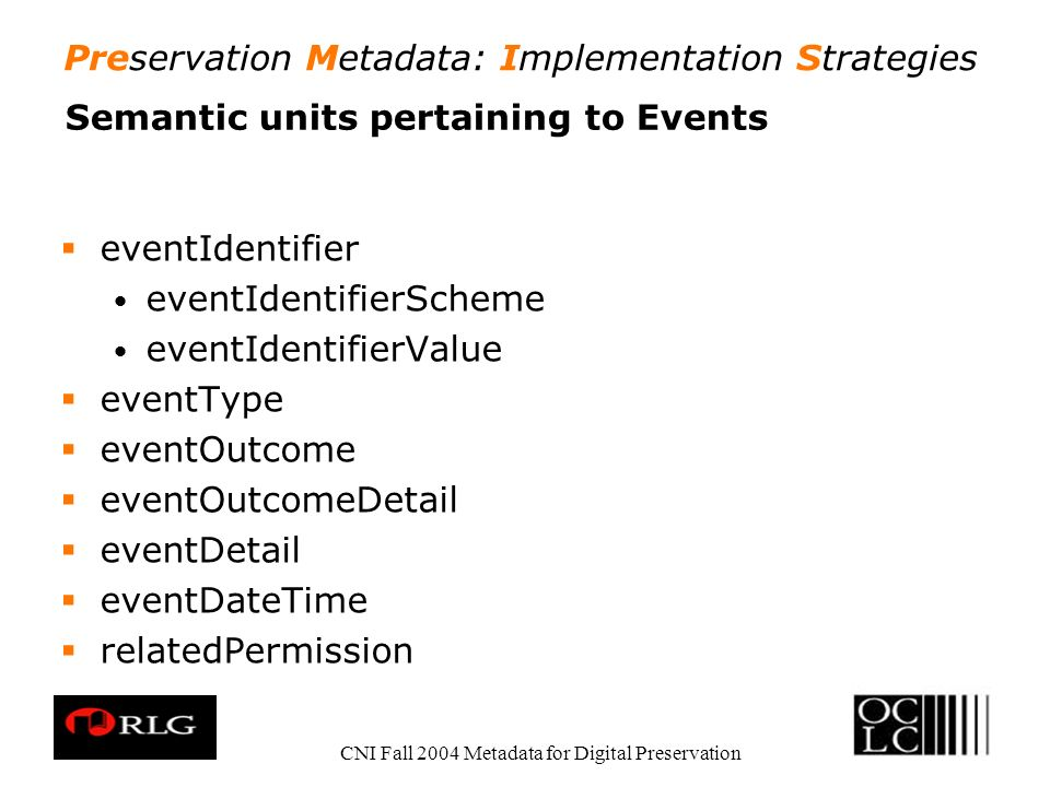 Preservation Metadata: Implementation Strategies CNI Fall 2004 Metadata for Digital Preservation Semantic units pertaining to Events eventIdentifier e