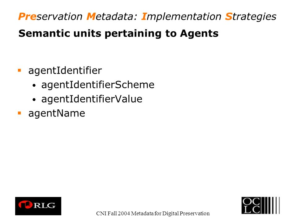 Preservation Metadata: Implementation Strategies CNI Fall 2004 Metadata for Digital Preservation Semantic units pertaining to Agents agentIdentifier a