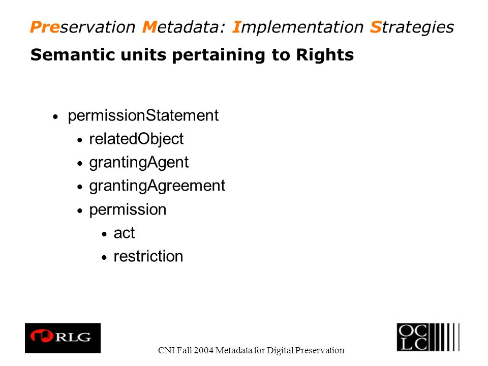 Preservation Metadata: Implementation Strategies CNI Fall 2004 Metadata for Digital Preservation Semantic units pertaining to Rights permissionStatement relatedObject grantingAgent grantingAgreement permission act restriction