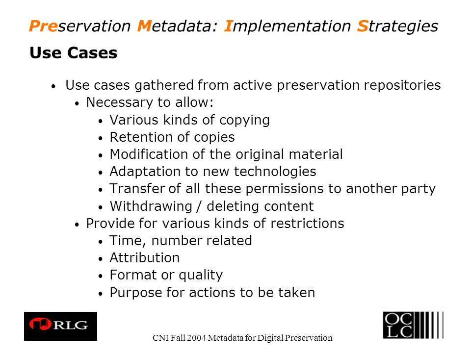Preservation Metadata: Implementation Strategies CNI Fall 2004 Metadata for Digital Preservation Use Cases Use cases gathered from active preservation