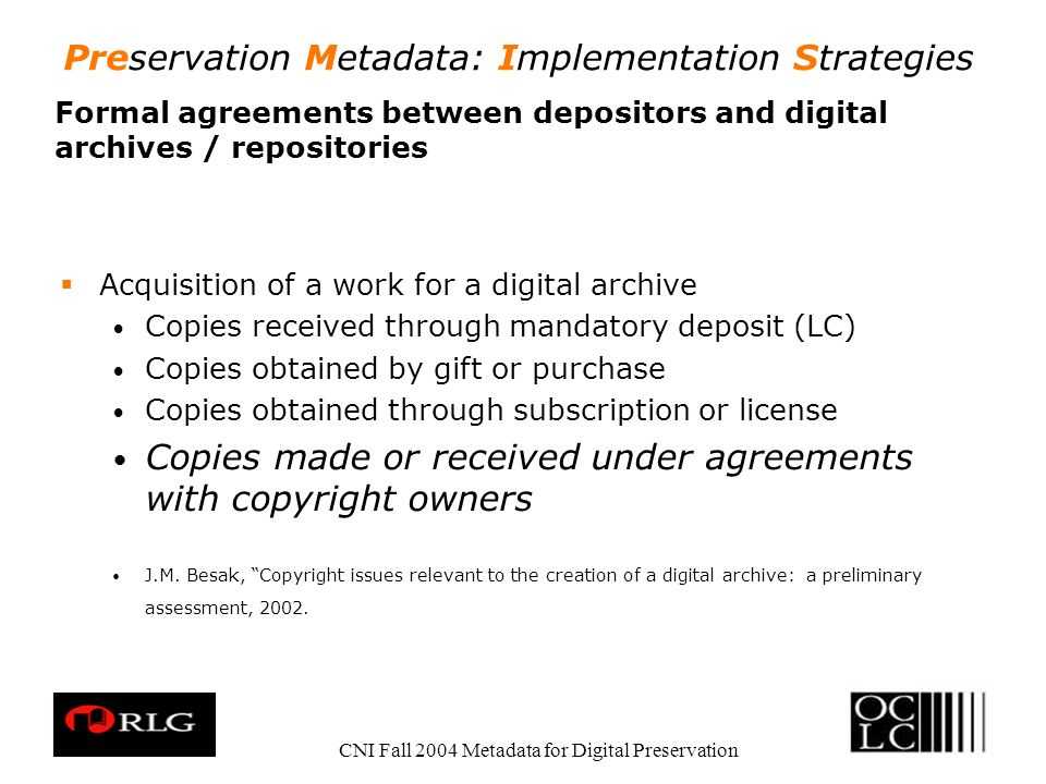 Preservation Metadata: Implementation Strategies CNI Fall 2004 Metadata for Digital Preservation Formal agreements between depositors and digital archives / repositories Acquisition of a work for a digital archive Copies received through mandatory deposit (LC) Copies obtained by gift or purchase Copies obtained through subscription or license Copies made or received under agreements with copyright owners J.M.