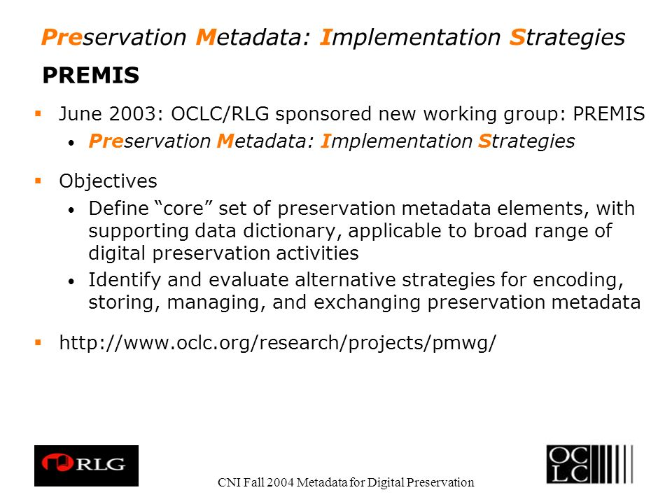 Preservation Metadata: Implementation Strategies CNI Fall 2004 Metadata for Digital Preservation PREMIS June 2003: OCLC/RLG sponsored new working group: PREMIS Preservation Metadata: Implementation Strategies Objectives Define core set of preservation metadata elements, with supporting data dictionary, applicable to broad range of digital preservation activities Identify and evaluate alternative strategies for encoding, storing, managing, and exchanging preservation metadata http://www.oclc.org/research/projects/pmwg/