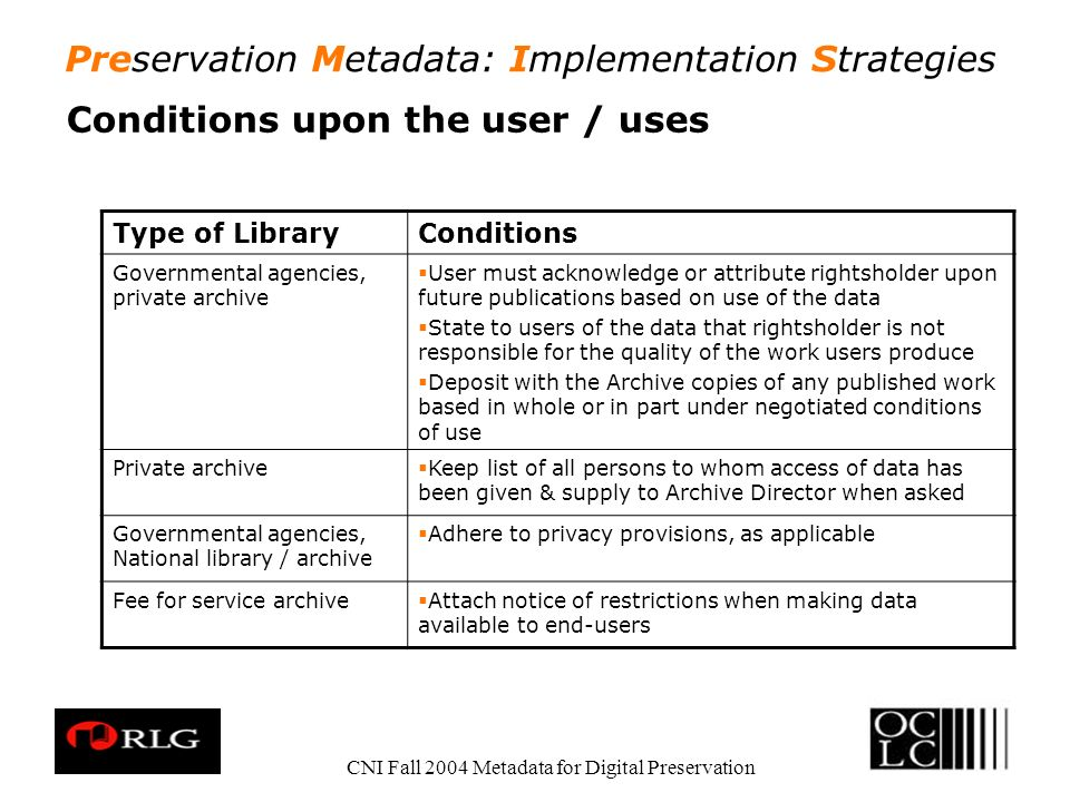 Preservation Metadata: Implementation Strategies CNI Fall 2004 Metadata for Digital Preservation Conditions upon the user / uses Type of LibraryConditions Governmental agencies, private archive User must acknowledge or attribute rightsholder upon future publications based on use of the data State to users of the data that rightsholder is not responsible for the quality of the work users produce Deposit with the Archive copies of any published work based in whole or in part under negotiated conditions of use Private archive Keep list of all persons to whom access of data has been given & supply to Archive Director when asked Governmental agencies, National library / archive Adhere to privacy provisions, as applicable Fee for service archive Attach notice of restrictions when making data available to end-users