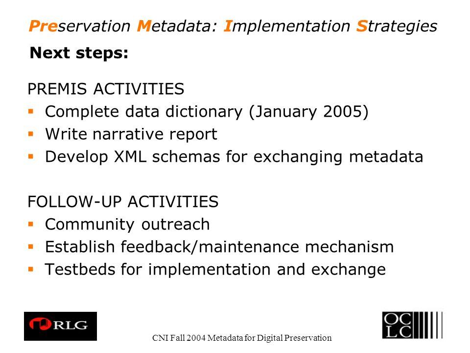 Preservation Metadata: Implementation Strategies CNI Fall 2004 Metadata for Digital Preservation Next steps: PREMIS ACTIVITIES Complete data dictionar