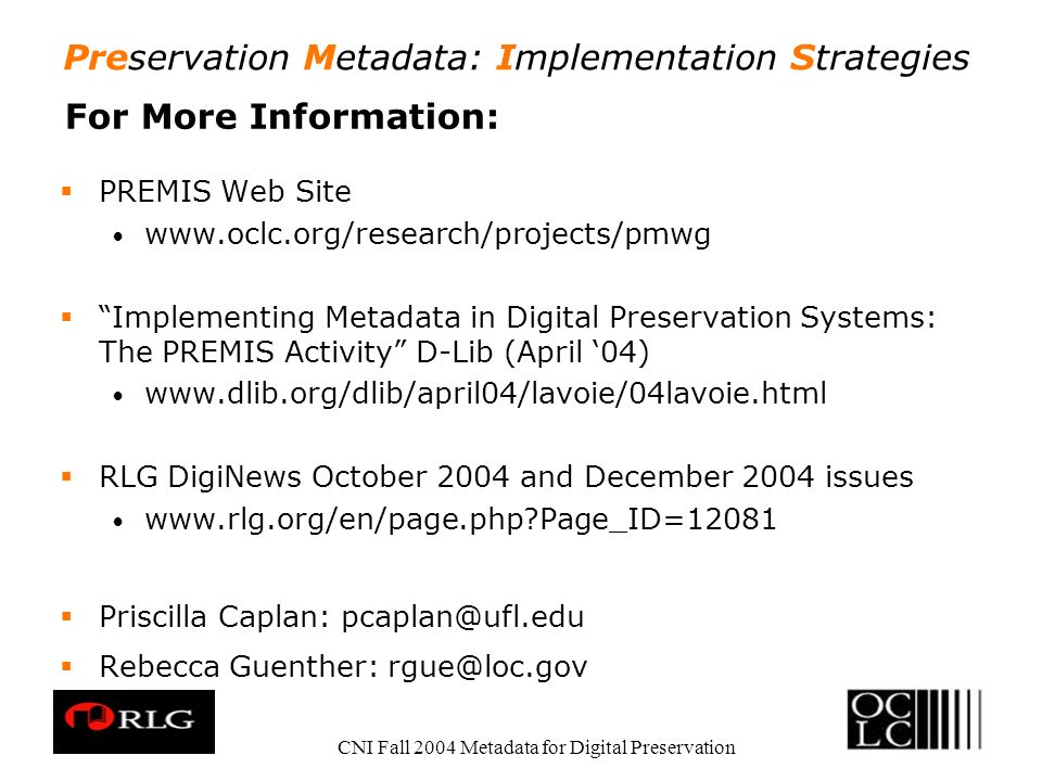 Preservation Metadata: Implementation Strategies CNI Fall 2004 Metadata for Digital Preservation For More Information: PREMIS Web Site   Implementing Metadata in Digital Preservation Systems: The PREMIS Activity D-Lib (April 04)   RLG DigiNews October 2004 and December 2004 issues   Page_ID=12081 Priscilla Caplan: Rebecca Guenther: