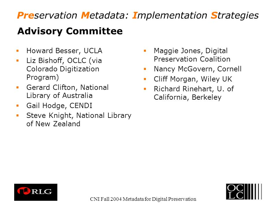 Preservation Metadata: Implementation Strategies CNI Fall 2004 Metadata for Digital Preservation Advisory Committee Howard Besser, UCLA Liz Bishoff, OCLC (via Colorado Digitization Program) Gerard Clifton, National Library of Australia Gail Hodge, CENDI Steve Knight, National Library of New Zealand Maggie Jones, Digital Preservation Coalition Nancy McGovern, Cornell Cliff Morgan, Wiley UK Richard Rinehart, U.