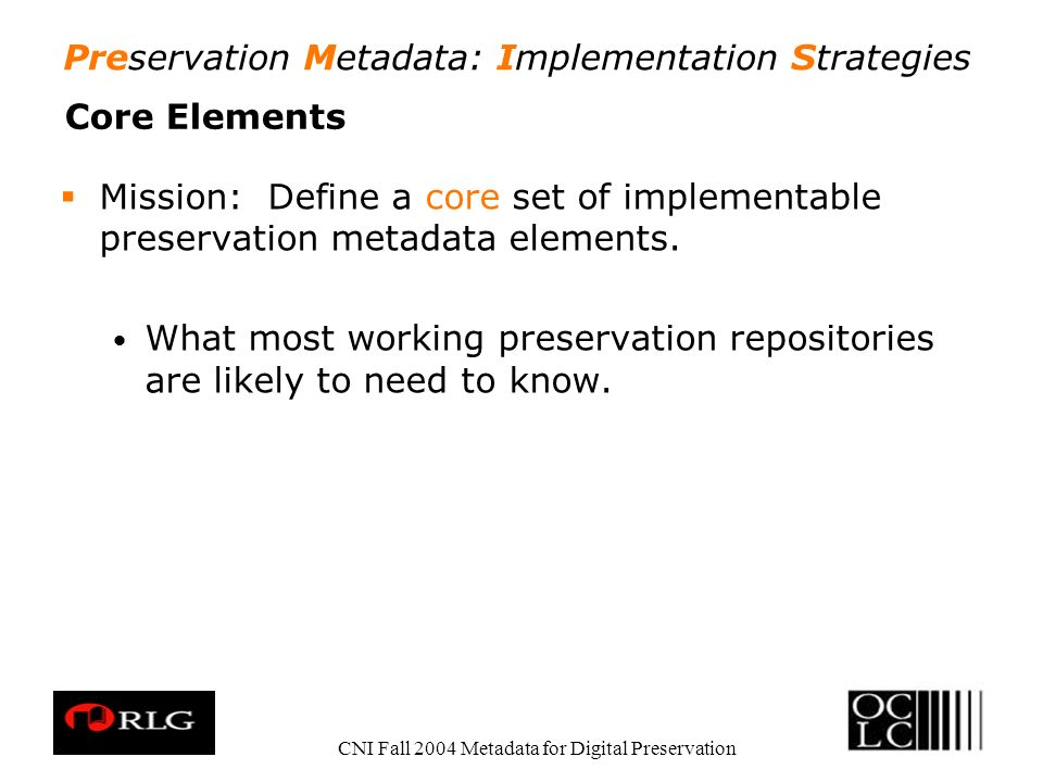 Preservation Metadata: Implementation Strategies CNI Fall 2004 Metadata for Digital Preservation Core Elements Mission: Define a core set of implementable preservation metadata elements.