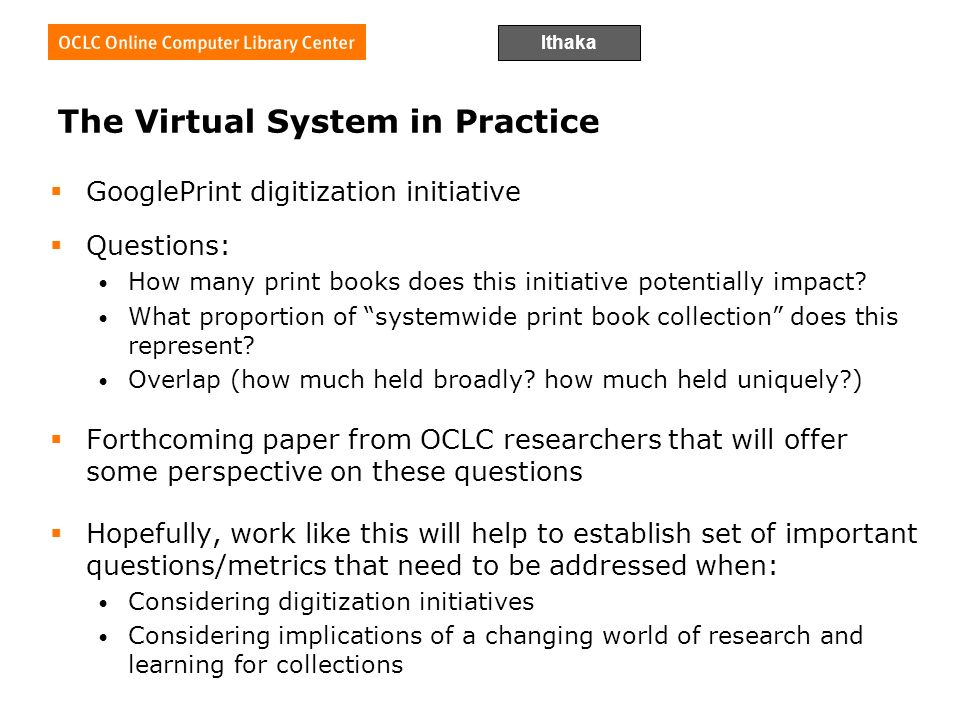 Ithaka The Virtual System in Practice GooglePrint digitization initiative Questions: How many print books does this initiative potentially impact.