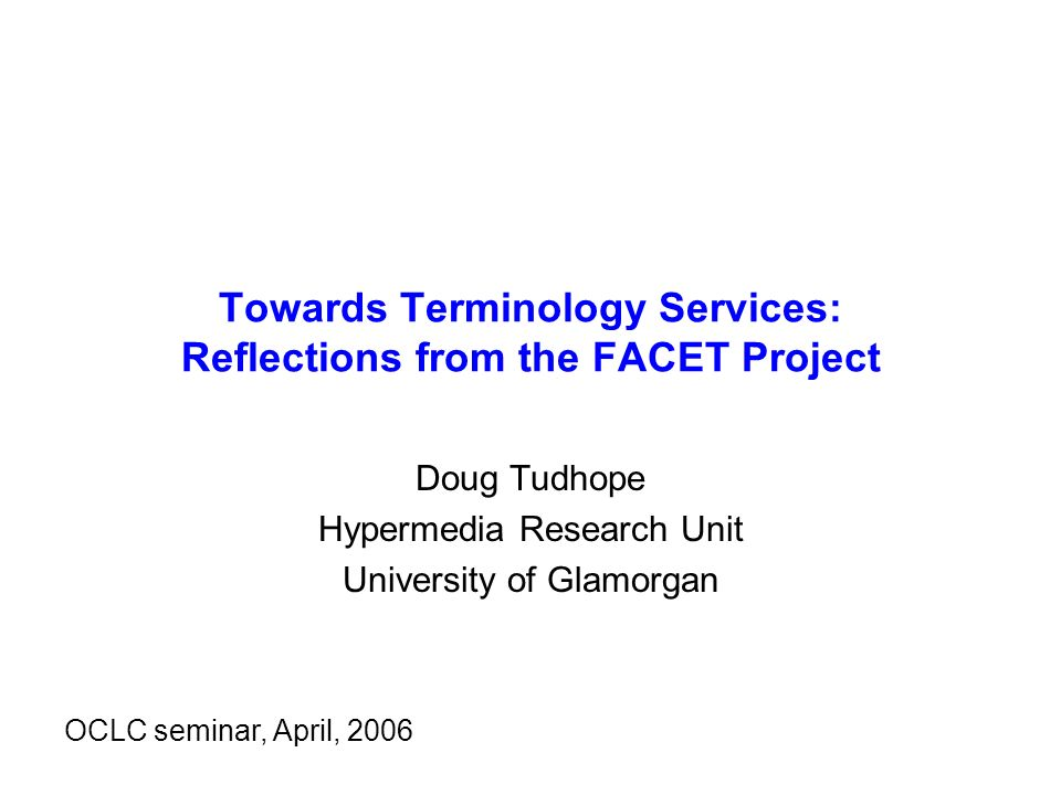 Towards Terminology Services: Reflections from the FACET Project Doug Tudhope Hypermedia Research Unit University of Glamorgan OCLC seminar, April, 2006