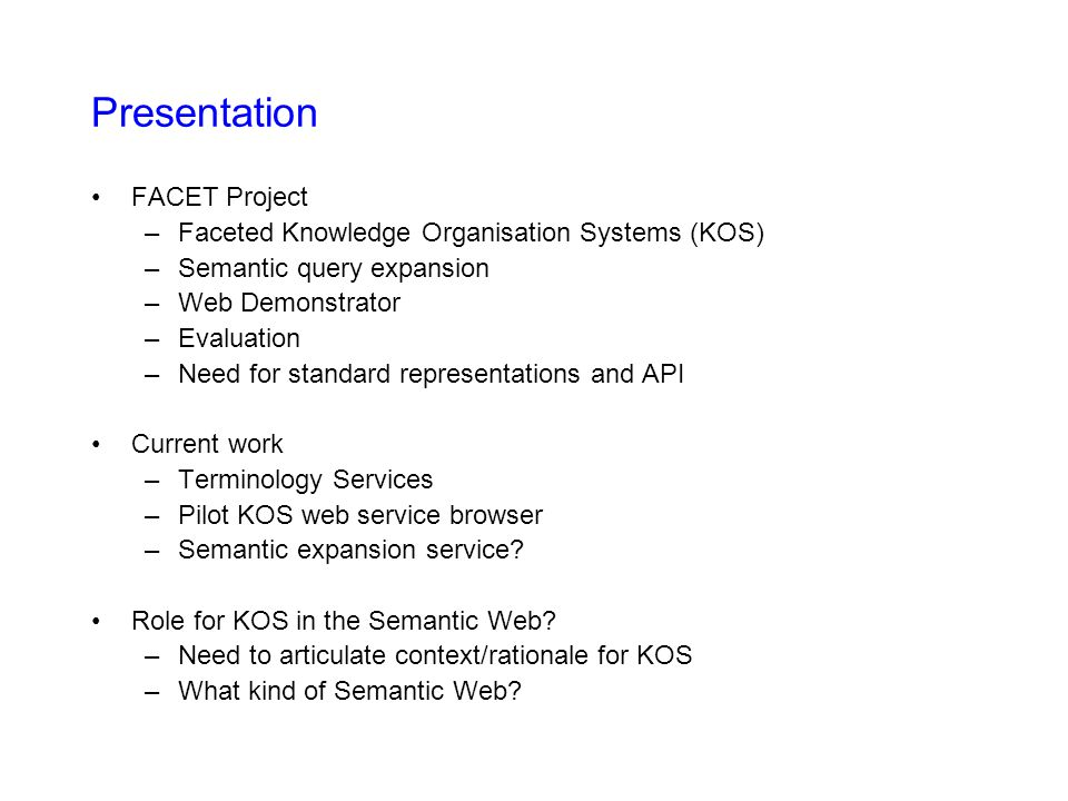 SKOS API SKOS Core (RDF/XML) Schema and SKOS API deliverables of SWAD-Europe Thesaurus Activity - http://www.w3.org/2001/sw/Europe/reports/thes http://www.w3.org/2001/sw/Europe/reports/thes SKOS API designed to provide programmatic access to thesauri and related KOS in SKOS Core – builds on previous NKOS work on KOS protocols Example SKOS API calls –getConcept (uri) –getConceptsMatchingKeyword/Regex (string) –getAllConceptRelatives (concept) –getSupportedSemanticRelations –getAllConceptRelatives (concept, relation) –getAllConceptsByPath (concept, relation, distance)