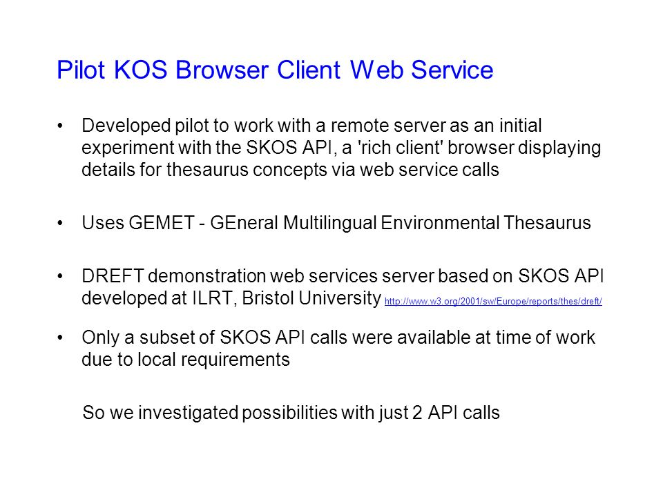 Pilot KOS Browser Client Web Service Developed pilot to work with a remote server as an initial experiment with the SKOS API, a rich client browser displaying details for thesaurus concepts via web service calls Uses GEMET - GEneral Multilingual Environmental Thesaurus DREFT demonstration web services server based on SKOS API developed at ILRT, Bristol University     Only a subset of SKOS API calls were available at time of work due to local requirements So we investigated possibilities with just 2 API calls