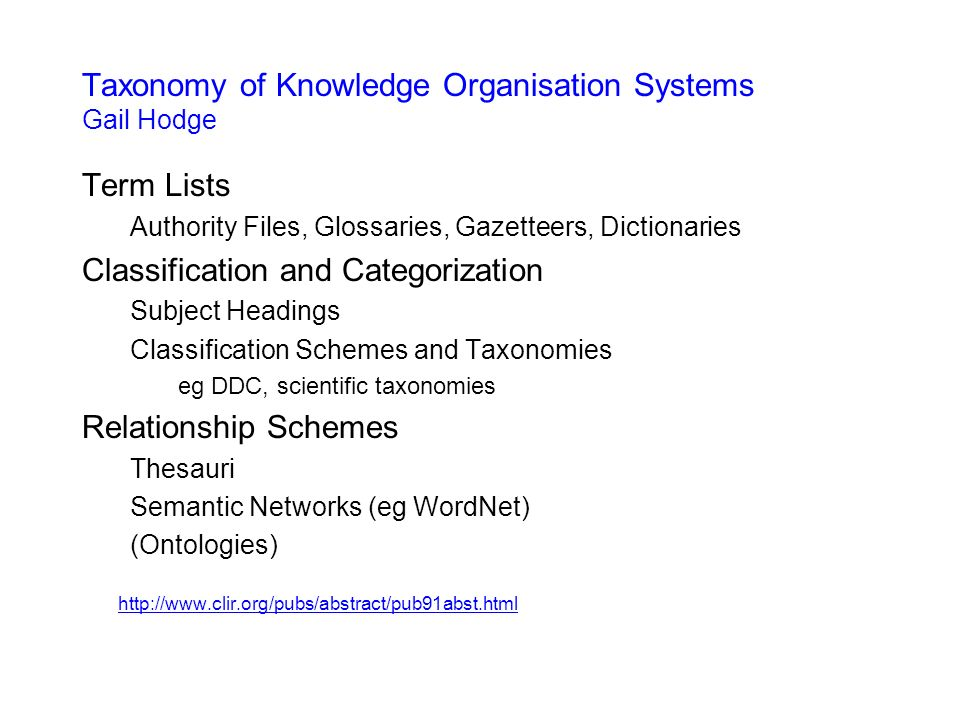 Taxonomy of Knowledge Organisation Systems Gail Hodge Term Lists Authority Files, Glossaries, Gazetteers, Dictionaries Classification and Categorization Subject Headings Classification Schemes and Taxonomies eg DDC, scientific taxonomies Relationship Schemes Thesauri Semantic Networks (eg WordNet) (Ontologies) http://www.clir.org/pubs/abstract/pub91abst.html