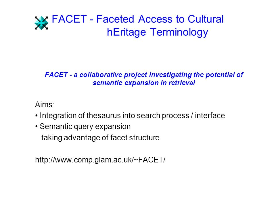 FACET - Faceted Access to Cultural hEritage Terminology FACET - a collaborative project investigating the potential of semantic expansion in retrieval Aims: Integration of thesaurus into search process / interface Semantic query expansion taking advantage of facet structure http://www.comp.glam.ac.uk/~FACET/