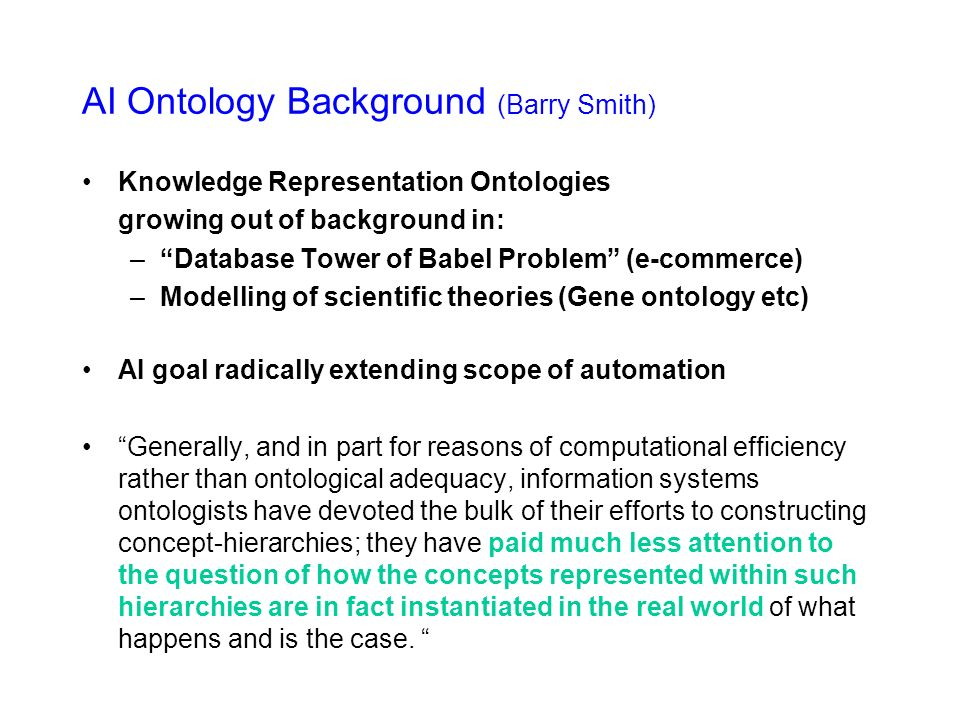 AI Ontology Background (Barry Smith) Knowledge Representation Ontologies growing out of background in: –Database Tower of Babel Problem (e-commerce) –