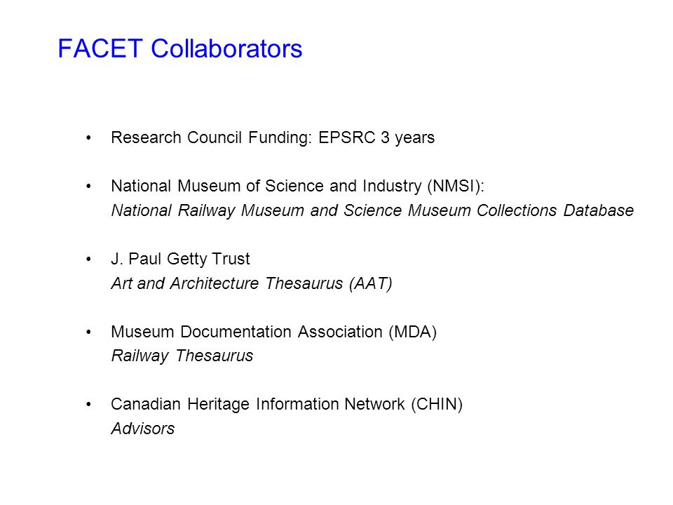 FACET Collaborators Research Council Funding: EPSRC 3 years National Museum of Science and Industry (NMSI): National Railway Museum and Science Museum Collections Database J.