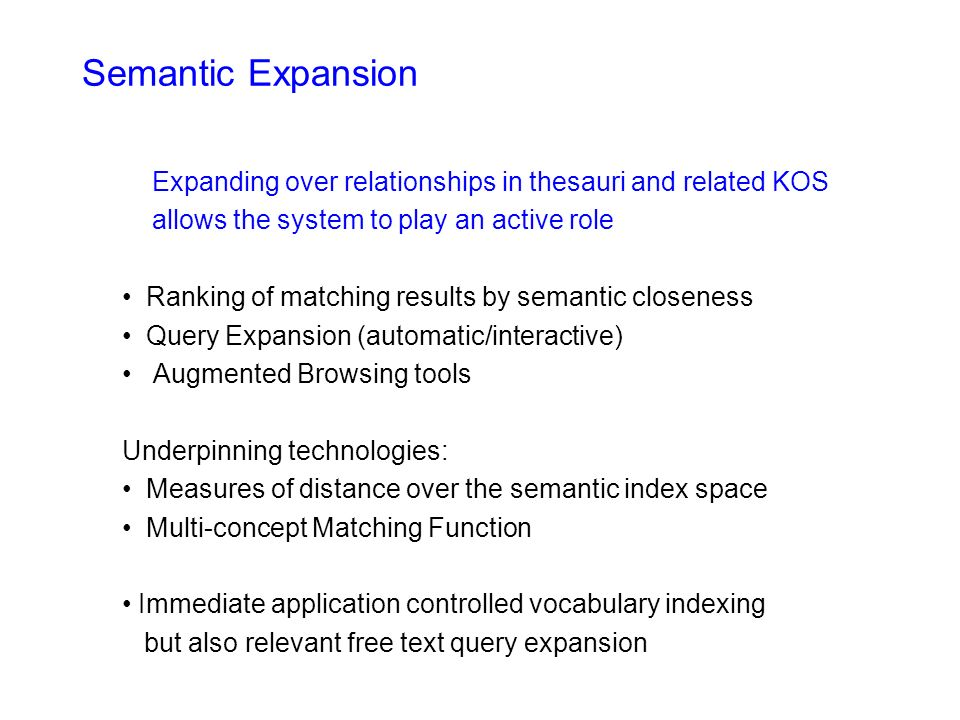Semantic Expansion Expanding over relationships in thesauri and related KOS allows the system to play an active role Ranking of matching results by semantic closeness Query Expansion (automatic/interactive) Augmented Browsing tools Underpinning technologies: Measures of distance over the semantic index space Multi-concept Matching Function Immediate application controlled vocabulary indexing but also relevant free text query expansion