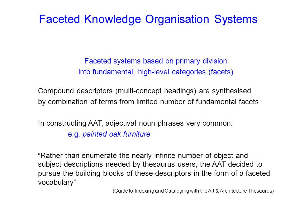 Faceted Knowledge Organisation Systems Faceted systems based on primary division into fundamental, high-level categories (facets) Compound descriptors (multi-concept headings) are synthesised by combination of terms from limited number of fundamental facets In constructing AAT, adjectival noun phrases very common: e.g.