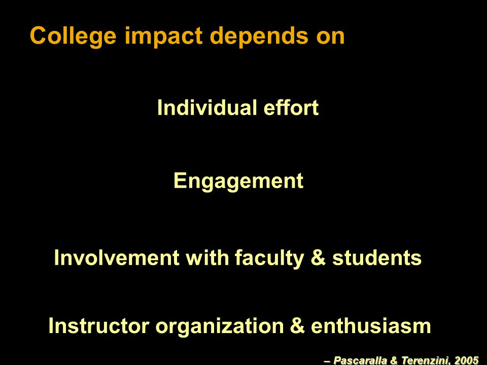 College impact depends on Individual effort Engagement Involvement with faculty & students Instructor organization & enthusiasm – Pascaralla & Terenzini, 2005