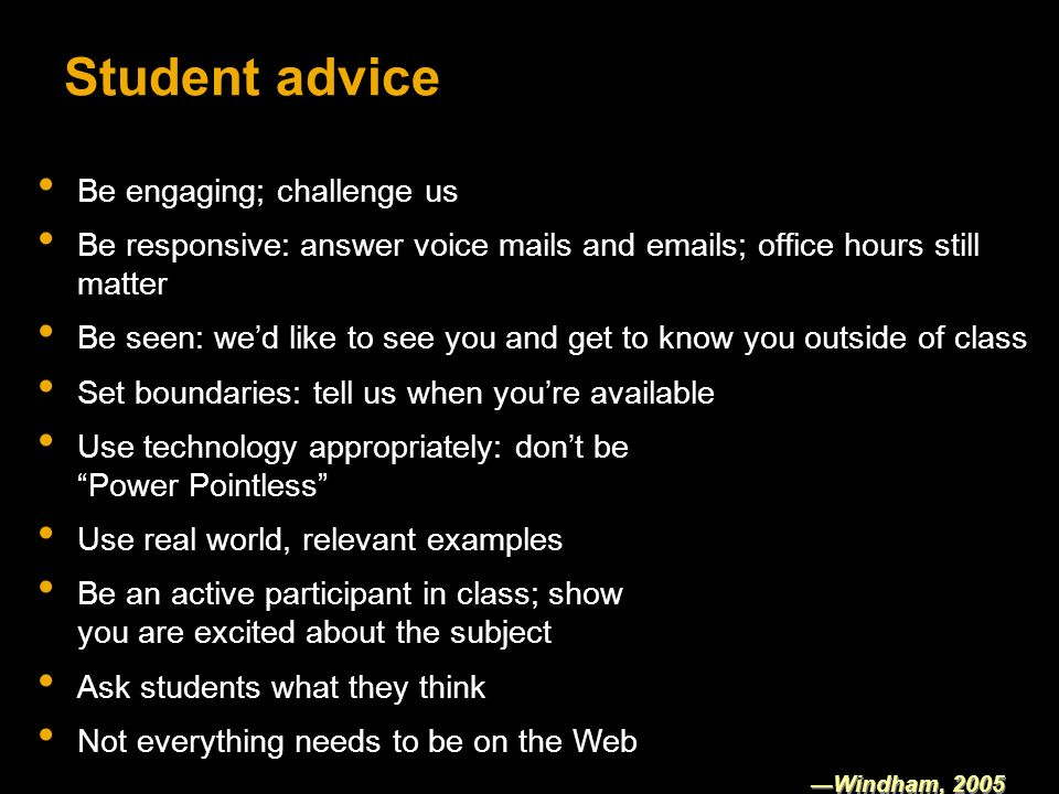 Student advice Be engaging; challenge us Be responsive: answer voice mails and emails; office hours still matter Be seen: wed like to see you and get to know you outside of class Set boundaries: tell us when youre available Windham, 2005 Use technology appropriately: dont be Power Pointless Use real world, relevant examples Be an active participant in class; show you are excited about the subject Ask students what they think Not everything needs to be on the Web