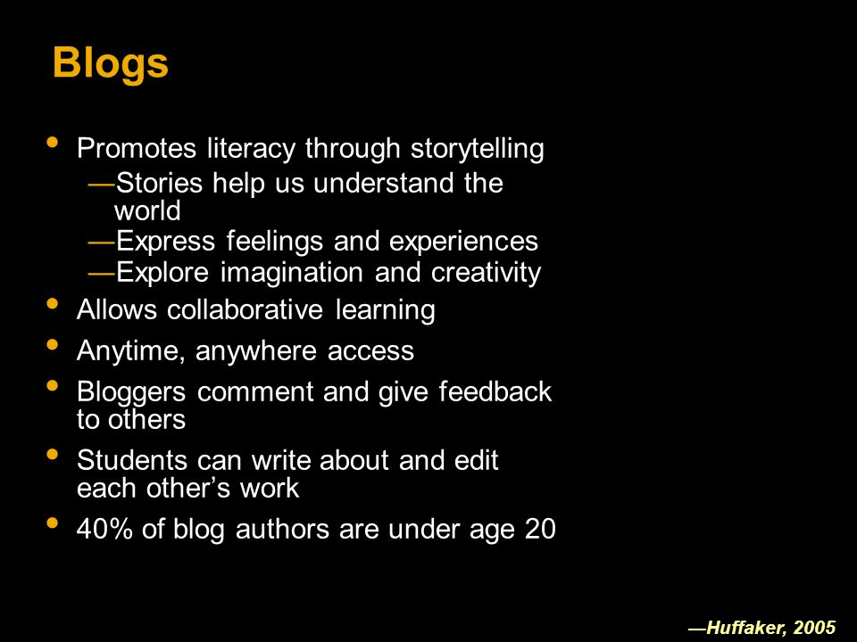 Blogs Promotes literacy through storytelling Stories help us understand the world Express feelings and experiences Explore imagination and creativity Allows collaborative learning Anytime, anywhere access Bloggers comment and give feedback to others Students can write about and edit each others work 40% of blog authors are under age 20 Huffaker, 2005