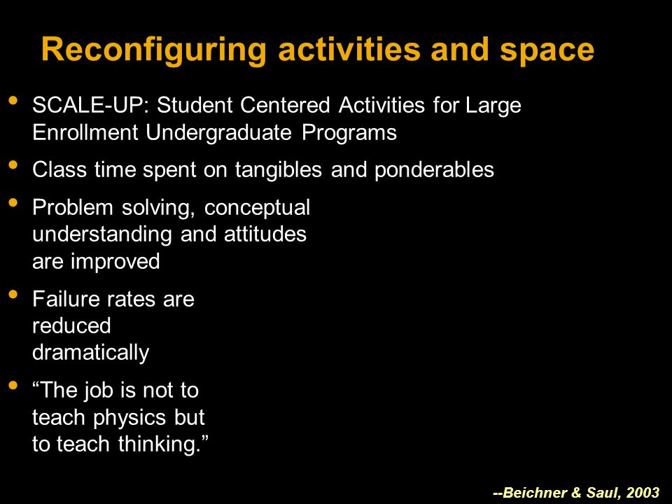 Reconfiguring activities and space SCALE-UP: Student Centered Activities for Large Enrollment Undergraduate Programs Class time spent on tangibles and ponderables Problem solving, conceptual understanding and attitudes are improved Failure rates are reduced dramatically The job is not to teach physics but to teach thinking.