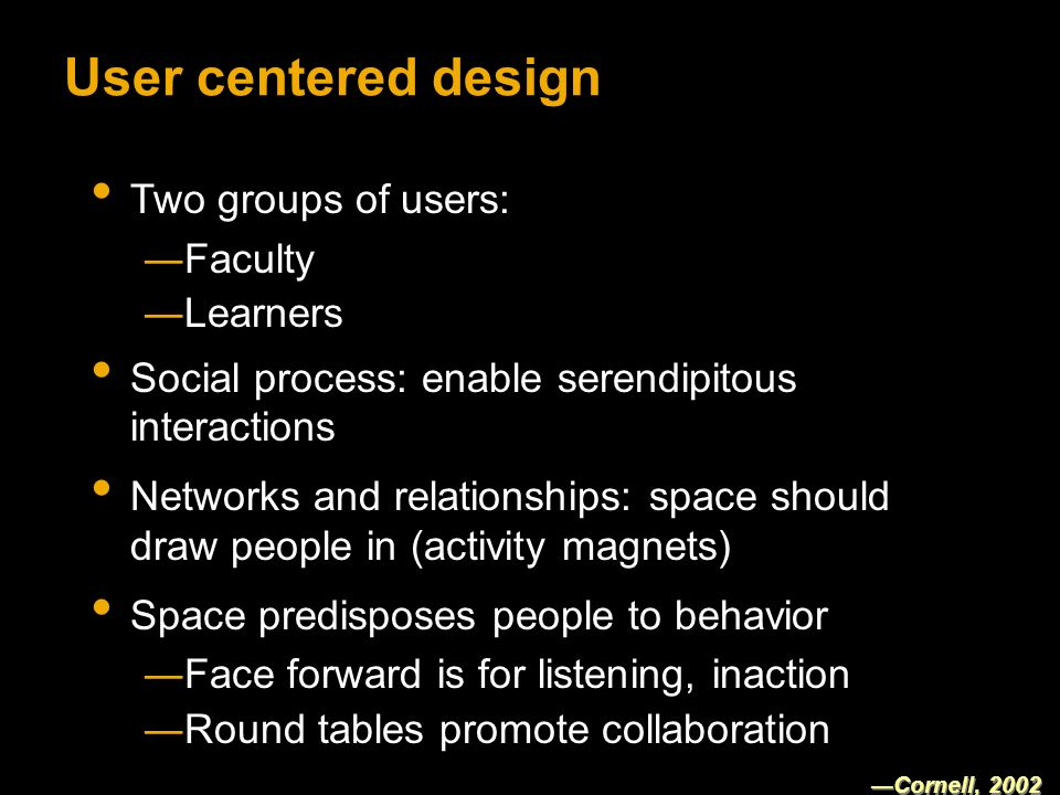 User centered design Two groups of users: Faculty Learners Social process: enable serendipitous interactions Networks and relationships: space should draw people in (activity magnets) Space predisposes people to behavior Face forward is for listening, inaction Round tables promote collaboration Cornell, 2002