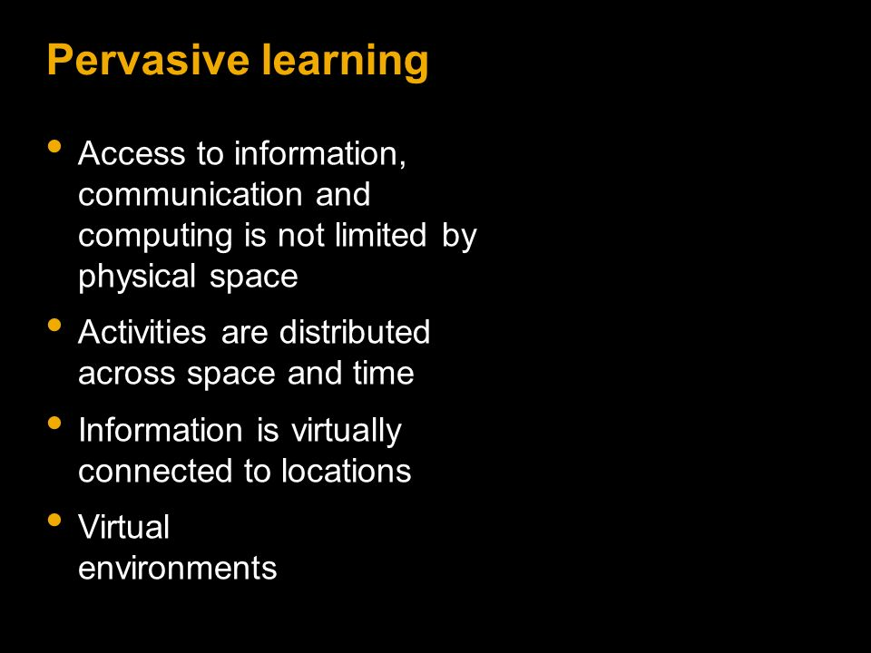 Pervasive learning Access to information, communication and computing is not limited by physical space Activities are distributed across space and time Information is virtually connected to locations Virtual environments