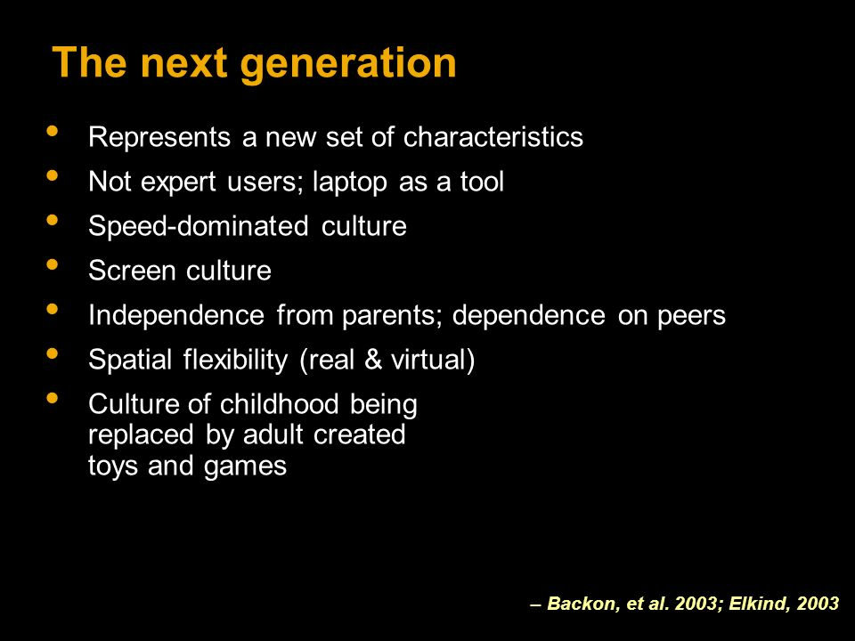 The next generation Represents a new set of characteristics Not expert users; laptop as a tool Speed-dominated culture Screen culture Independence from parents; dependence on peers Spatial flexibility (real & virtual) Culture of childhood being replaced by adult created toys and games – Backon, et al.