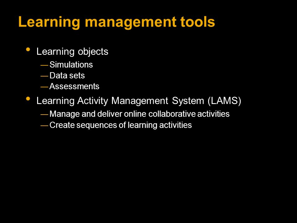Learning management tools Learning objects Simulations Data sets Assessments Learning Activity Management System (LAMS) Manage and deliver online collaborative activities Create sequences of learning activities