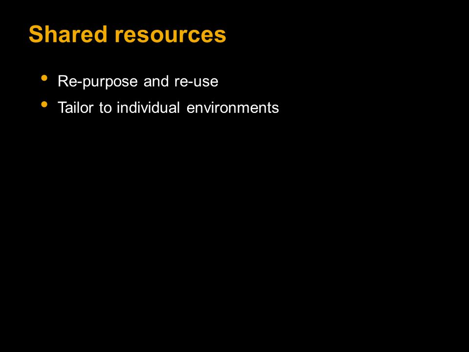 Shared resources Re-purpose and re-use Tailor to individual environments