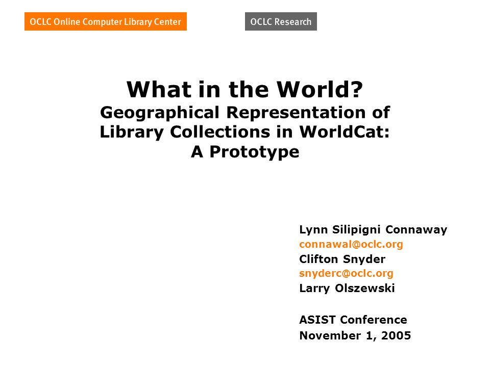 What in the World? Geographical Representation of Library Collections in WorldCat: A Prototype Lynn Silipigni Connaway connawal@oclc.org Clifton Snyde