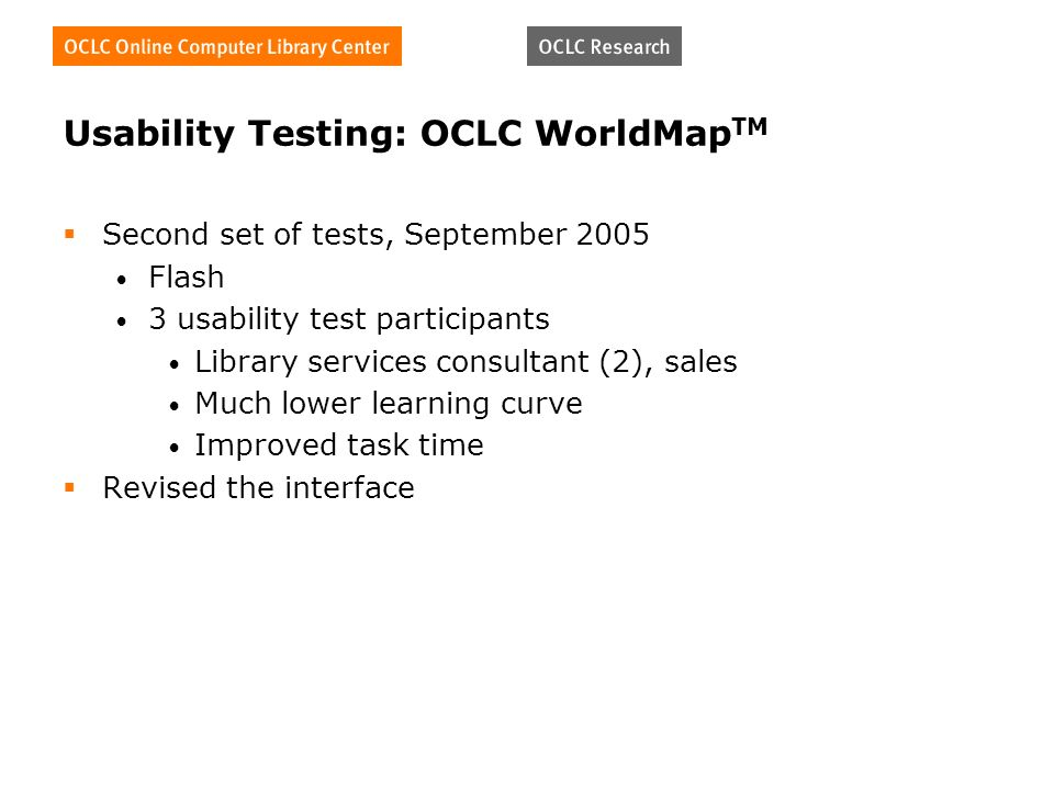 Usability Testing: OCLC WorldMap TM Second set of tests, September 2005 Flash 3 usability test participants Library services consultant (2), sales Muc