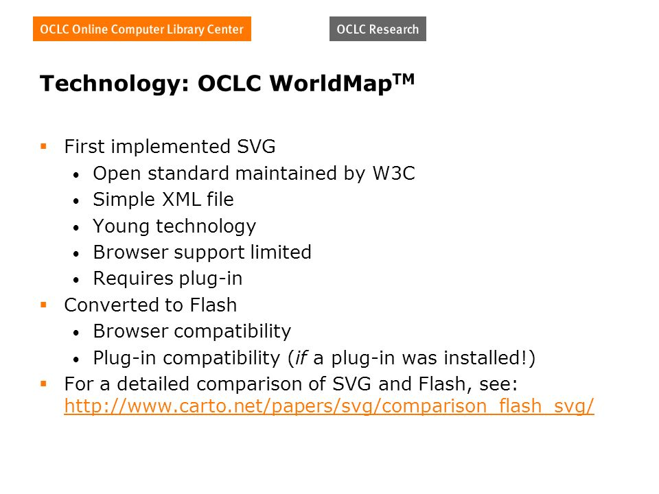 Technology: OCLC WorldMap TM First implemented SVG Open standard maintained by W3C Simple XML file Young technology Browser support limited Requires p
